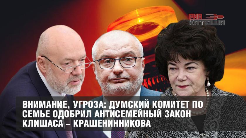 Внимание, угроза: думский комитет по семье одобрил антисемейный законопроект Клишаса-Крашенинникова