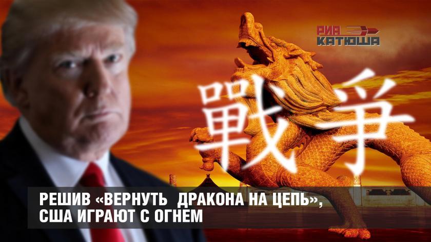 Решив «вернуть Дракона на цепь», США играют с огнем