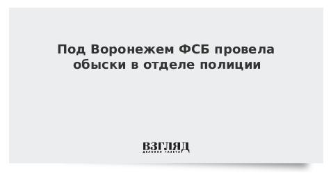 Под Воронежем ФСБ провела обыски в отделе полиции