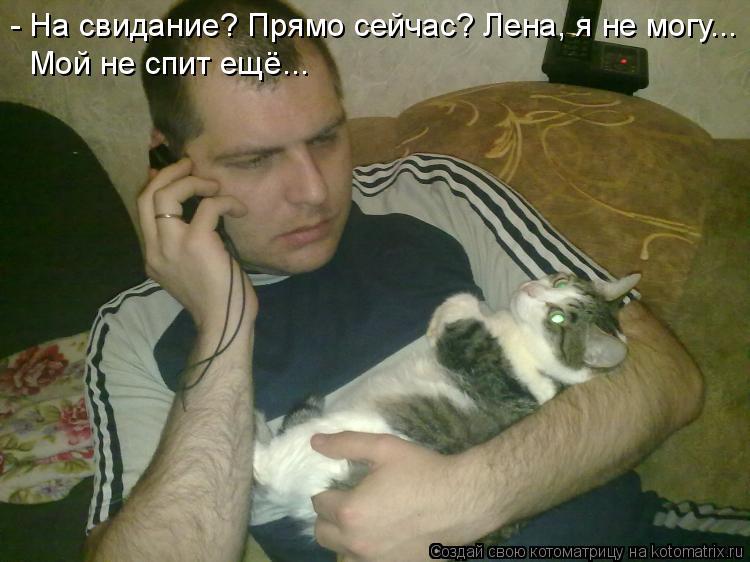 Котоматрица: - На свидание? Прямо сейчас? Лена, я не могу... Мой не спит ещё...
