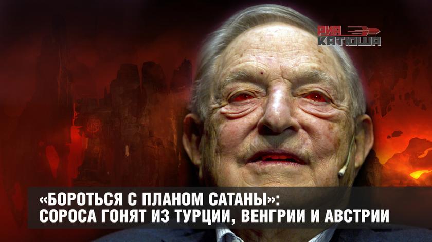 «Бороться с планом сатаны»: Сороса гонят из Турции, Венгрии и Австрии