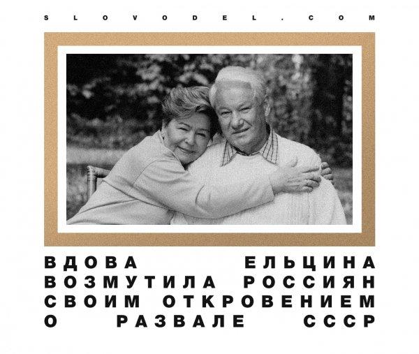 ВДОВА ЕЛЬЦИНА ВОЗМУТИЛА РОССИЯН СВОИМ ОТКРОВЕНИЕМ О РАЗВАЛЕ СССР