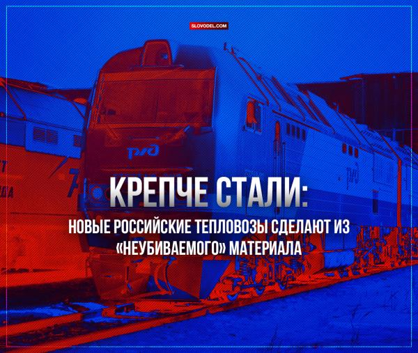КРЕПЧЕ СТАЛИ: НОВЫЕ РОССИЙСКИЕ ТЕПЛОВОЗЫ СДЕЛАЮТ ИЗ «НЕУБИВАЕМОГО» МАТЕРИАЛА