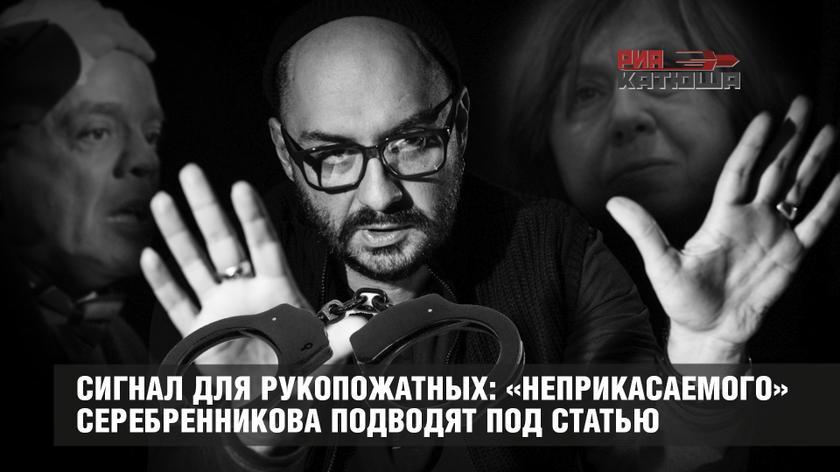 Сигнал для рукопожатных: «неприкасаемого» Серебренникова подводят под статью