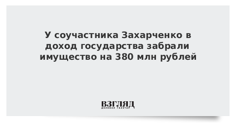 У соучастника Захарченко в доход государства забрали имущество на 380 млн рублей