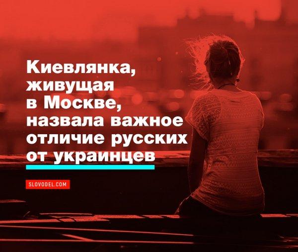 КИЕВЛЯНКА, ЖИВУЩАЯ В МОСКВЕ, НАЗВАЛА ВАЖНОЕ ОТЛИЧИЕ РУССКИХ ОТ УКРАИНЦЕВ