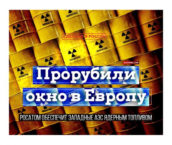 ПРОРУБИЛИ ОКНО В ЕВРОПУ: РОСАТОМ ОБЕСПЕЧИТ ЗАПАДНЫЕ АЭС ЯДЕРНЫМ ТОПЛИВОМ