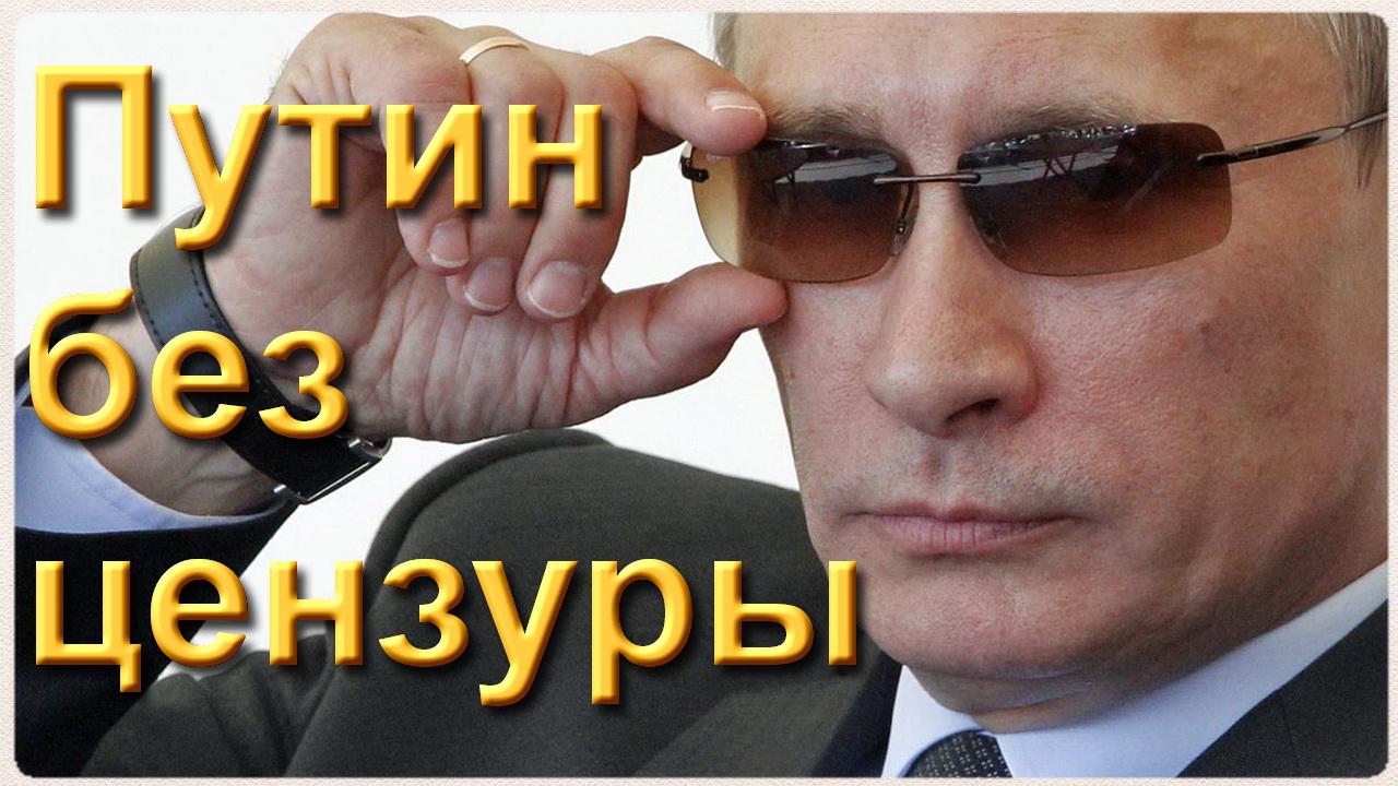 Путин без цензуры: «Удивительные идиоты»