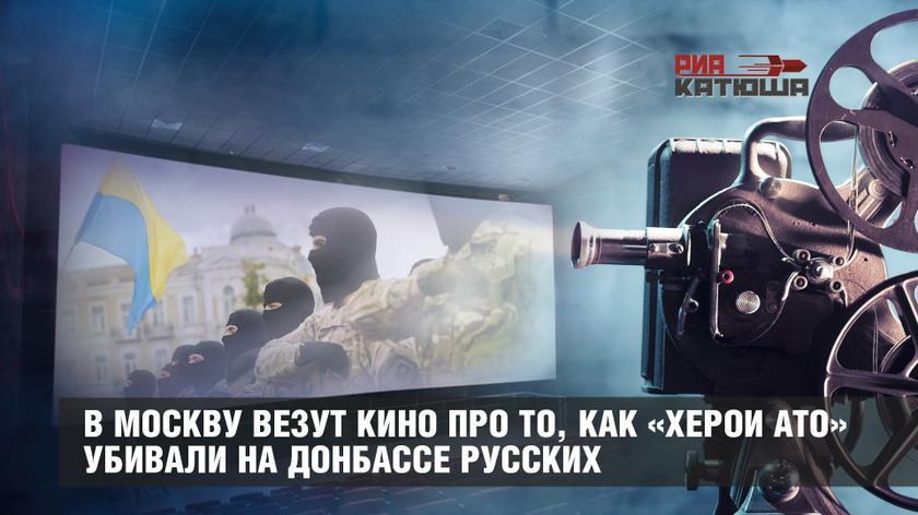 В Москву везут кино про то, как «херои АТО» убивали на Донбассе русских