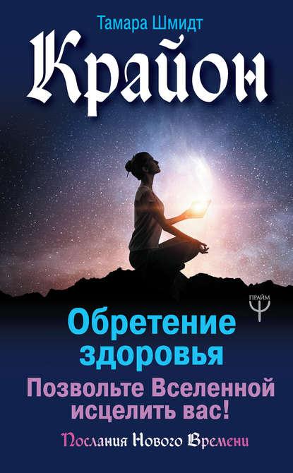 Тамара Шмидт Крайон. Обретение здоровья. Позвольте Вселенной исцелить вас! Урок11