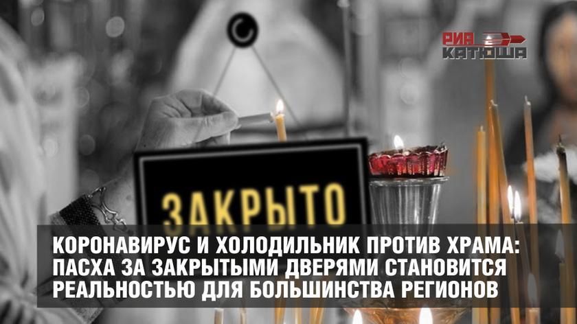 Коронавирус и холодильник против храма: Пасха за закрытыми дверями становится реальностью для большинства регионов россия