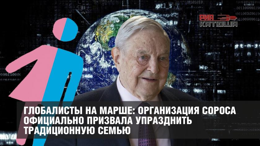 Глобалисты на марше: организация Сороса официально призвала упразднить традиционную семью геополитика