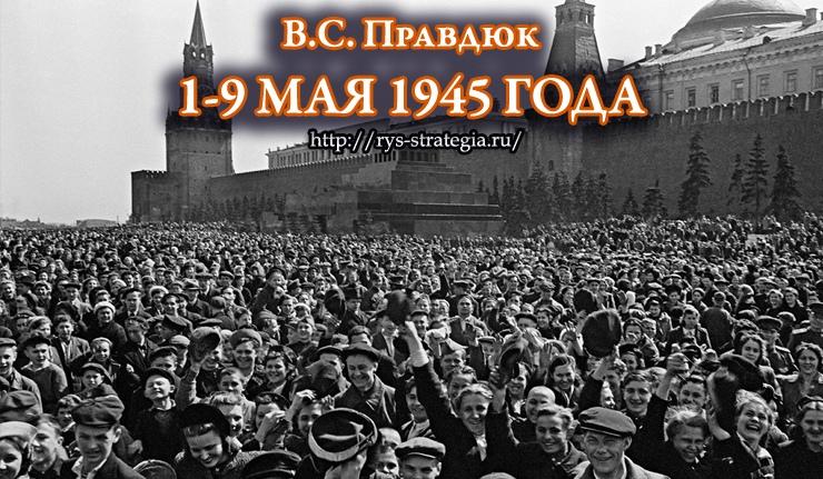 """1-9 МАЯ 1945 ГОДА. ИЗ КНИГИ ВИКТОРА ПРАВДЮКА """"ВТОРАЯ МИРОВАЯ: РУССКИЙ ВЗГЛЯД"""""""