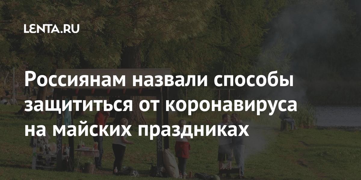 Россиянам назвали способы защититься от коронавируса на майских праздниках Россия
