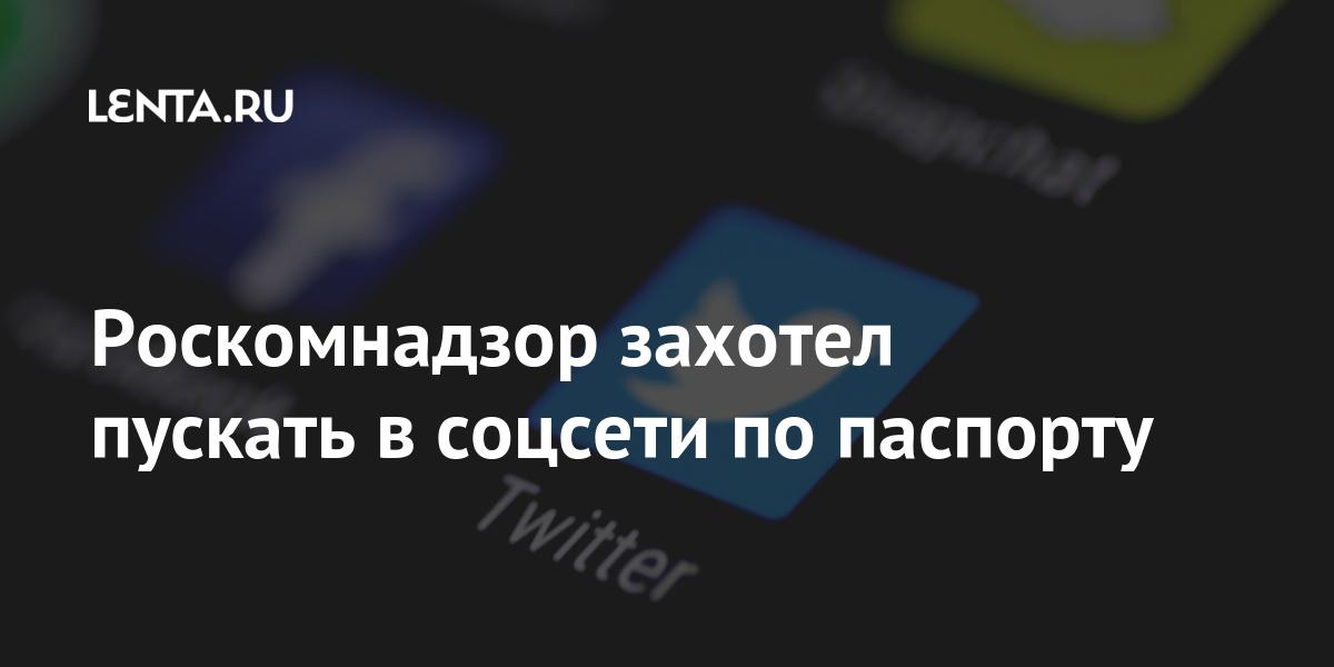 Роскомнадзор захотел пускать в соцсети по паспорту Интернет и СМИ