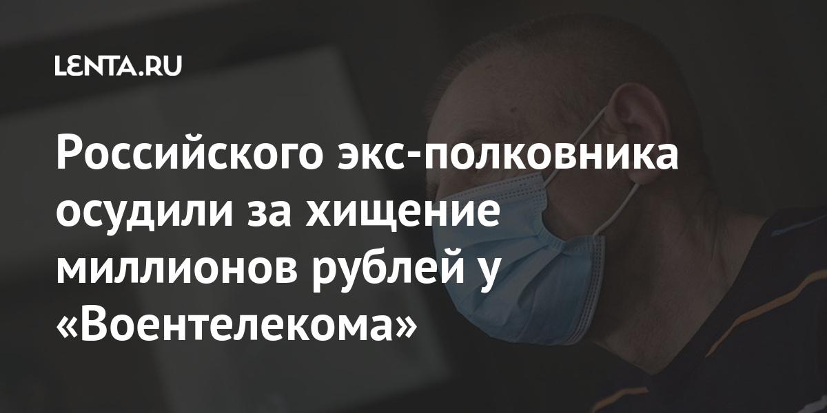 Российского экс-полковника осудили за хищение миллионов рублей у «Воентелекома» Силовые структуры