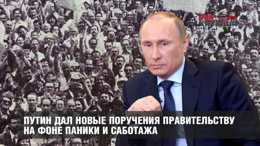 Путин дал новые поручения правительству на фоне паники и саботажа россия