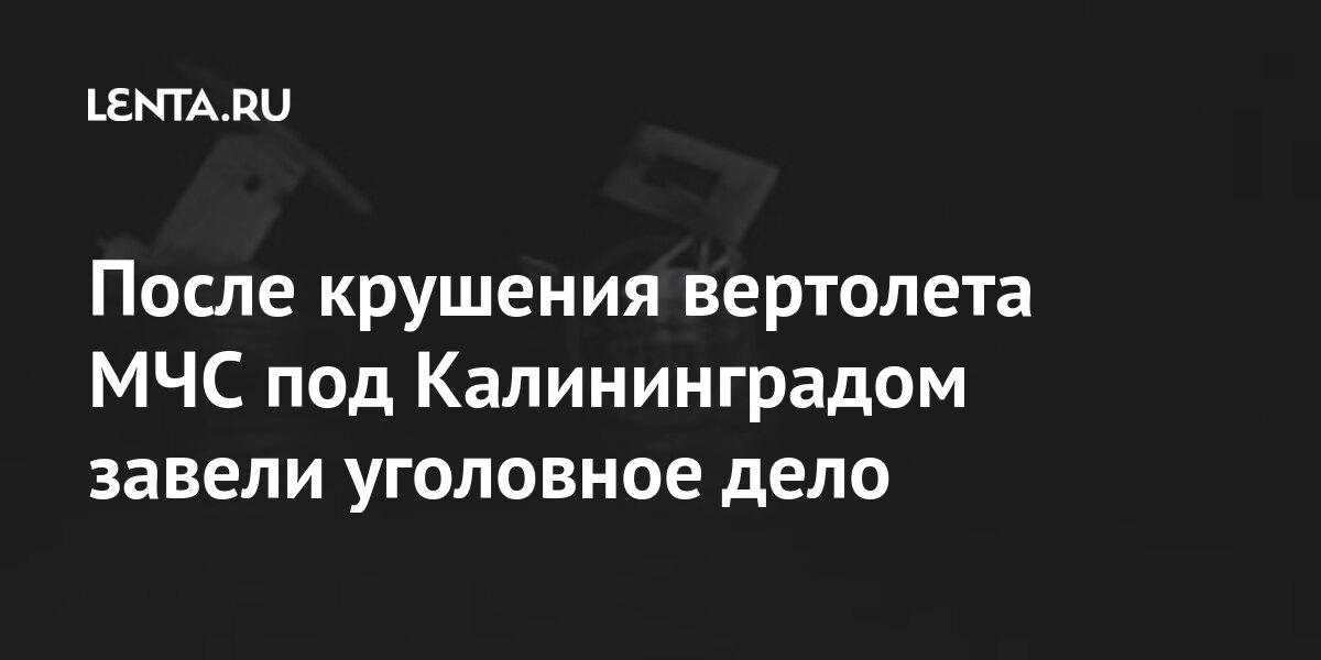 После крушения вертолета МЧС под Калининградом завели уголовное дело Силовые структуры
