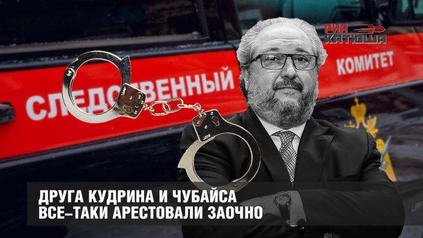 Друга Кудрина и Чубайса все-таки арестовали заочно