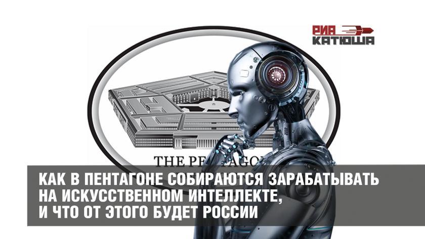 Как в Пентагоне собираются зарабатывать на искусственном интеллекте, и что от этого будет России геополитика