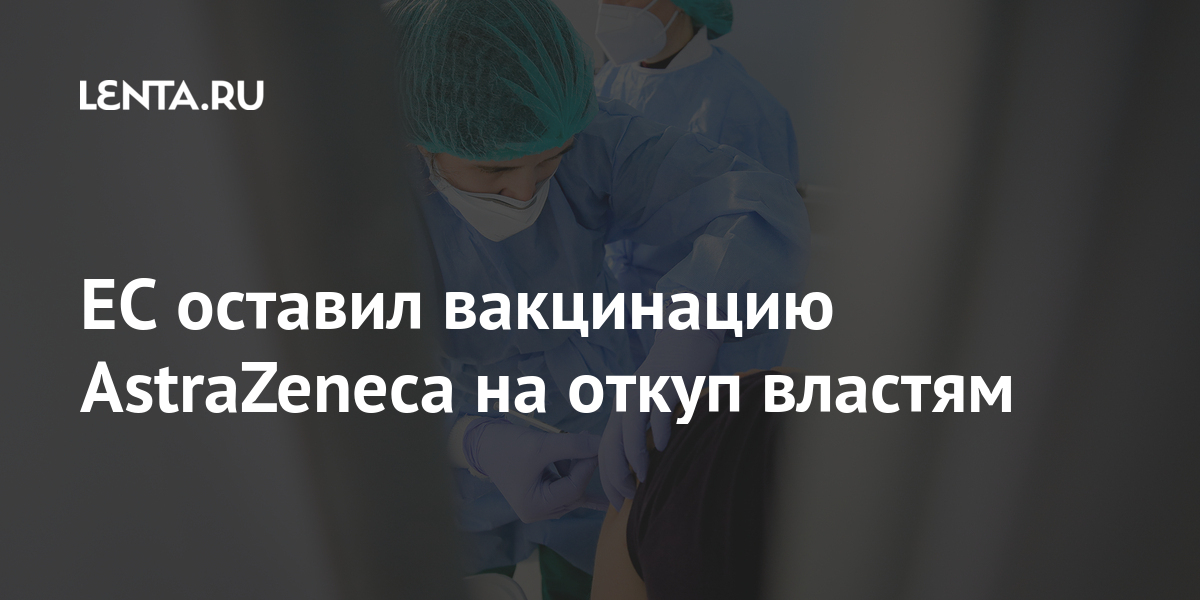 ЕС оставил вакцинацию AstraZeneca на откуп властям Мир