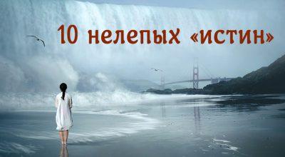10 нелепых «истин», в которые вам следует перестать верить