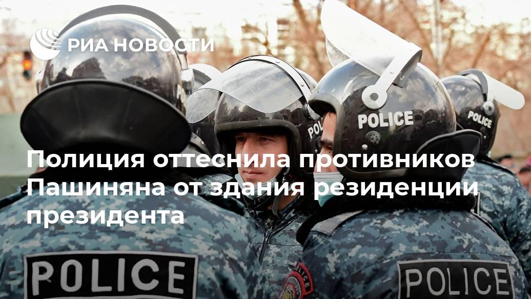 Полиция оттеснила противников Пашиняна от здания резиденции президента Лента новостей