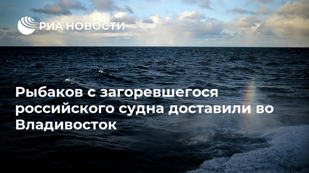 Рыбаков с загоревшегося российского судна доставили во Владивосток Лента новостей