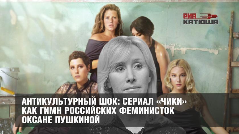 Антикультурный шок: сериал «Чики» как гимн российских феминисток Оксане Пушкиной россия