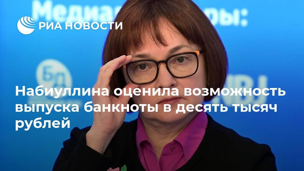Набиуллина оценила возможность выпуска банкноты в десять тысяч рублей Лента новостей