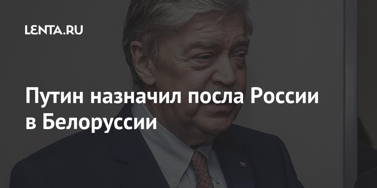 Путин назначил посла России в Белоруссии Россия