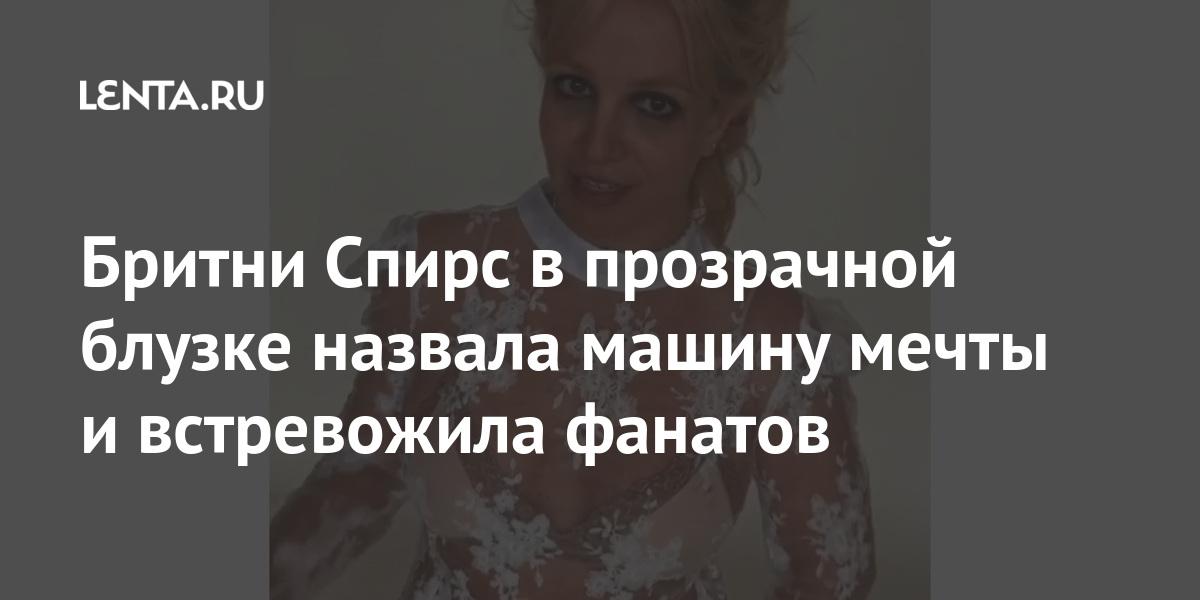 Бритни Спирс в прозрачной блузке назвала машину мечты и встревожила фанатов Ценности