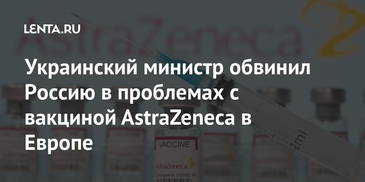 Украинский министр обвинил Россию в проблемах с вакциной AstraZeneca в Европе Бывший СССР