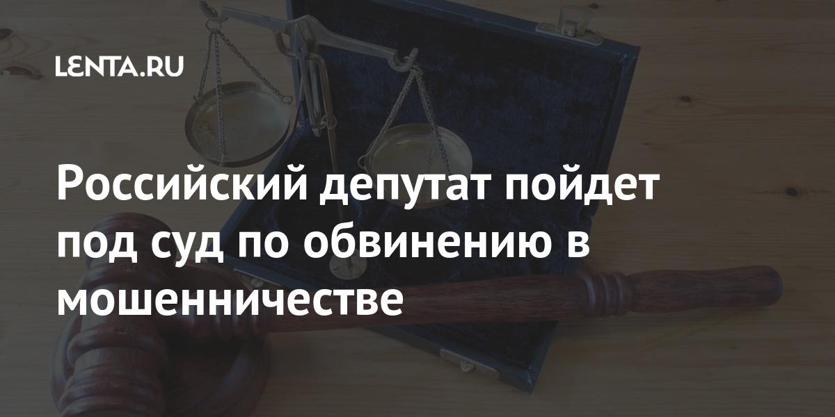 Российский депутат пойдет под суд по обвинению в мошенничестве Силовые структуры