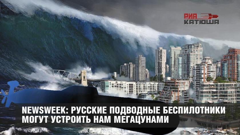 Newsweek: русские подводные беспилотники могут устроить нам мегацунами