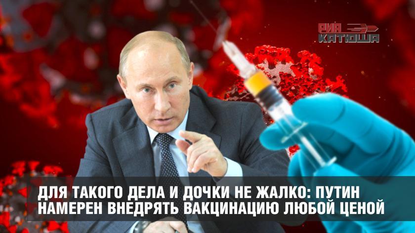 Для такого дела и дочки не жалко: Путин намерен внедрять вакцинацию любой ценой россия