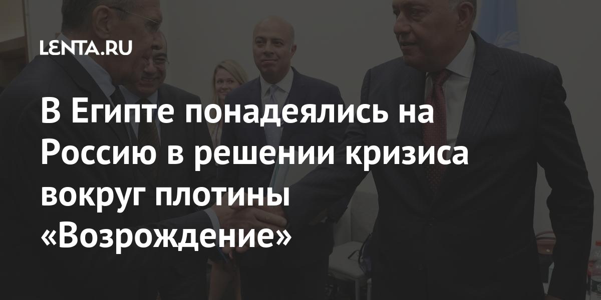 В Египте понадеялись на Россию в решении кризиса вокруг плотины «Возрождение» Мир