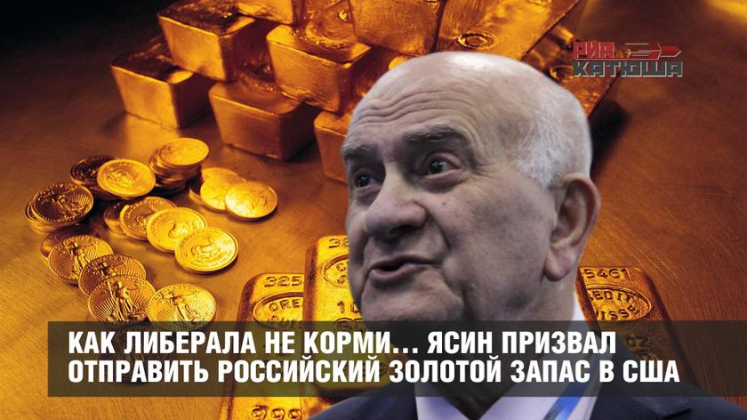 Как либерала не корми… Ясин призвал отправить Российский золотой запас в США