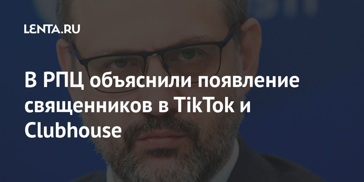 В РПЦ объяснили появление священников в TikTok и Clubhouse Россия