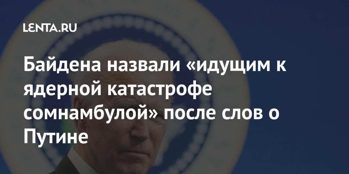 Байдена назвали «идущим к ядерной катастрофе сомнамбулой» после слов о Путине Россия