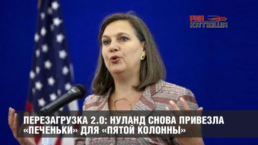 Перезагрузка 2.0: Нуланд снова привезла «печеньки» для «пятой колонны» геополитика,россия