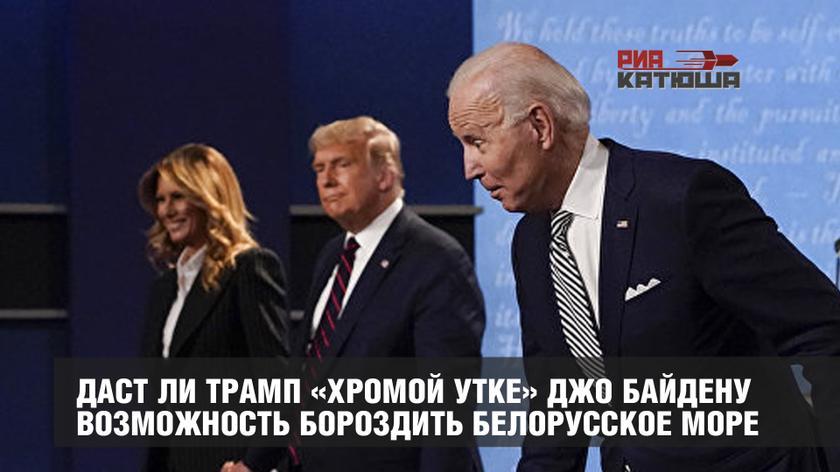 Даст ли Трамп «хромой утке» Джо Байдену возможность бороздить Белорусское море геополитика