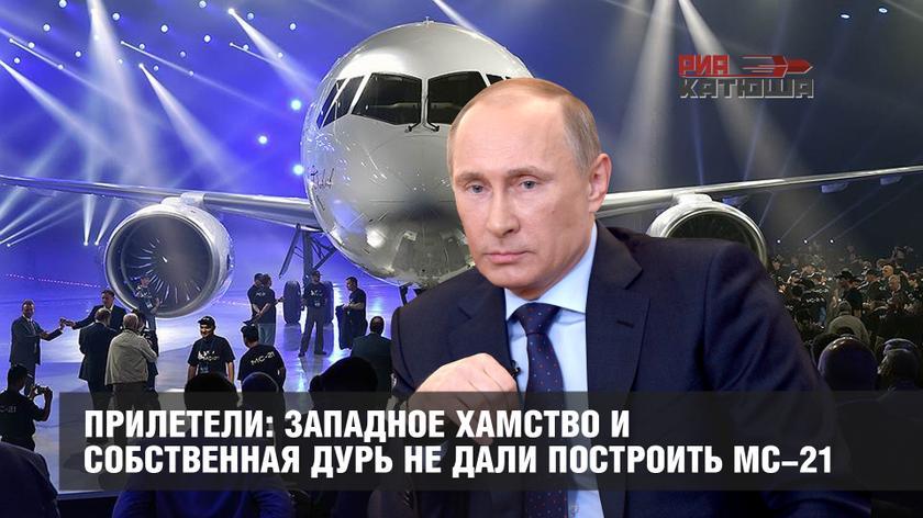 Прилетели: западное хамство и собственная дурь не дали построить МС-21 геополитика,россия