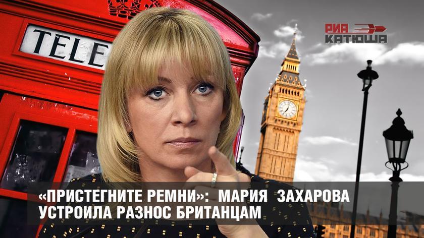 «Пристегните ремни»: Мария Захарова устроила разнос британцам