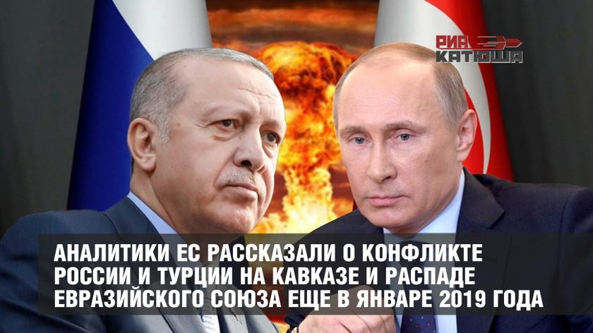 Аналитики ЕС рассказали о конфликте России и Турции на Кавказе и распаде Евразийского союза еще в январе 2019 года геополитика