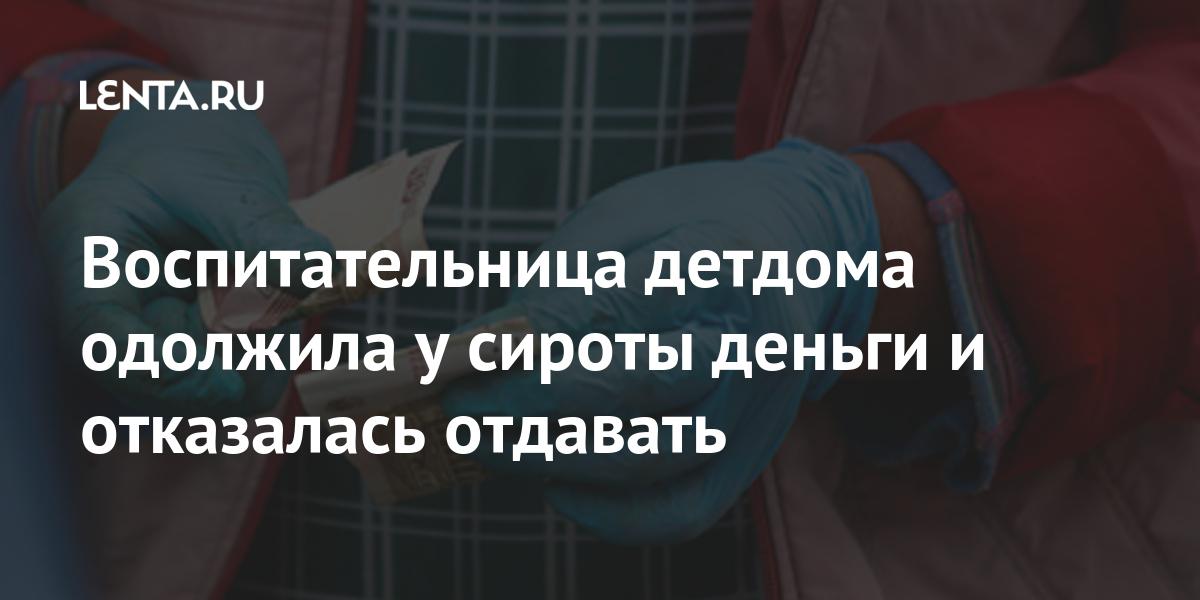 Воспитательница детдома одолжила у сироты деньги и отказалась отдавать Россия