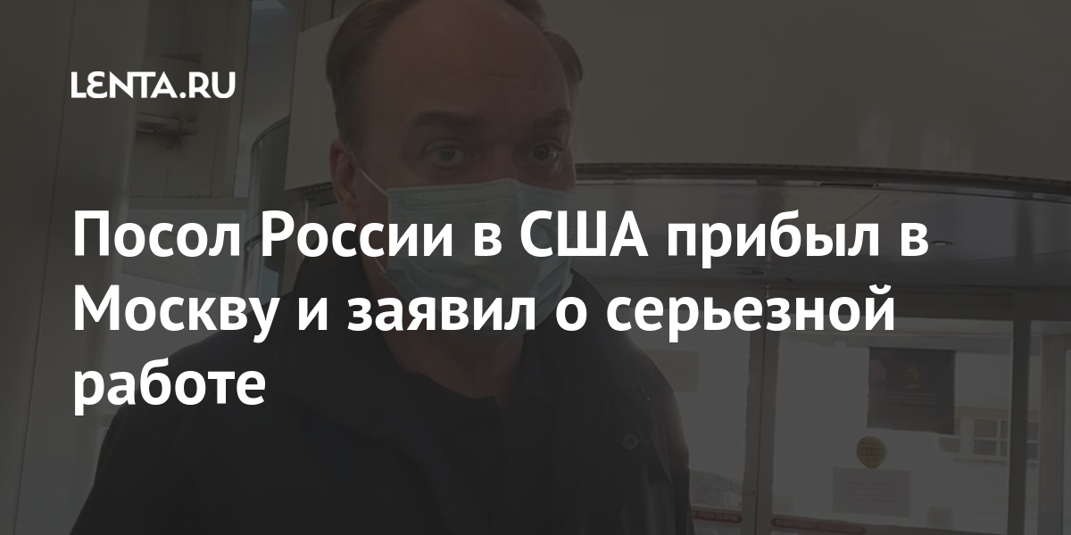 Посол России в США прибыл в Москву и заявил о серьезной работе Мир