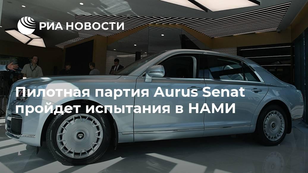 Пилотная партия Aurus Senat пройдет испытания в НАМИ Лента новостей