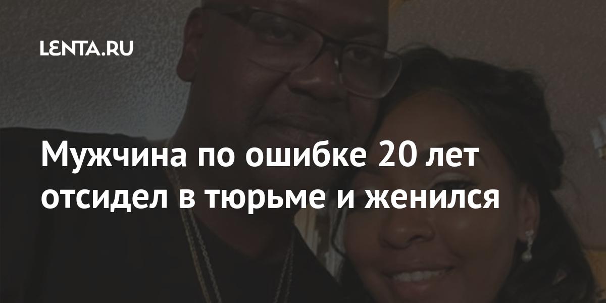 Мужчина по ошибке 20 лет отсидел в тюрьме и женился Из жизни