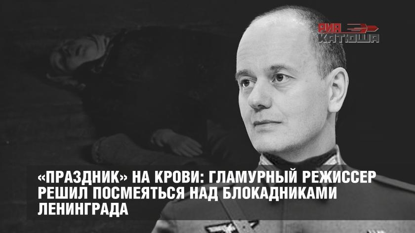 «Праздник» на крови: гламурный режиссер решил посмеяться над блокадниками Ленинграда